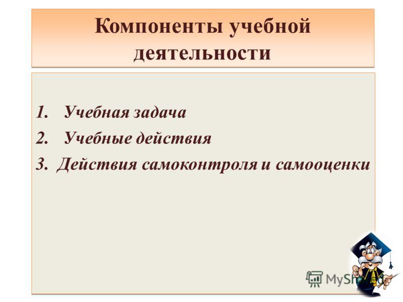 Компоненты учебной деятельности 1. Учебная задача 2. Учебные действия 3.Действия самоконтроля и самооценки 1. Учебная задача 2. Учебные действия 3.Действия самоконтроля и самооценки