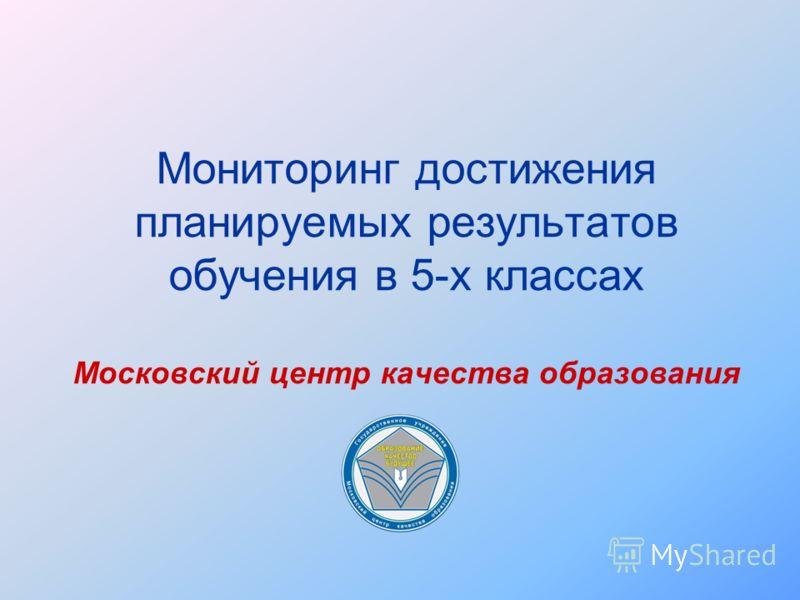 Мониторинг достижения планируемых результатов обучения в 5-х классах Московский центр качества образования
