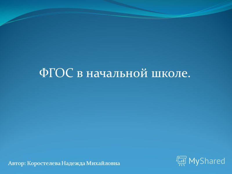 ФГОС в начальной школе. Автор: Коростелева Надежда Михайловна