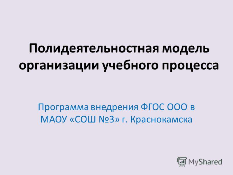 Полидеятельностная модель организации учебного процесса Программа внедрения ФГОС ООО в МАОУ «СОШ 3» г. Краснокамска