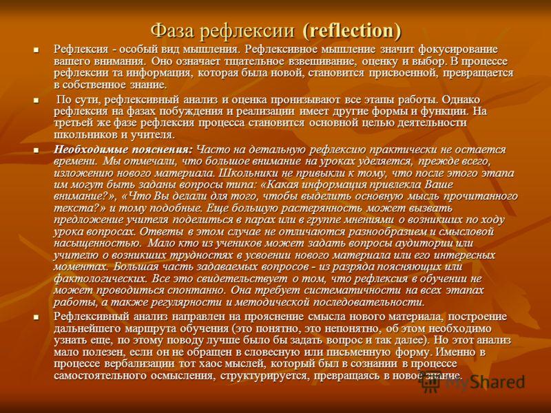 Фаза рефлексии (reflection) Рефлексия - особый вид мышления. Рефлексивное мышление значит фокусирование вашего внимания. Оно означает тщательное взвешивание, оценку и выбор. В процессе рефлексии та информация, которая была новой, становится присвоенн