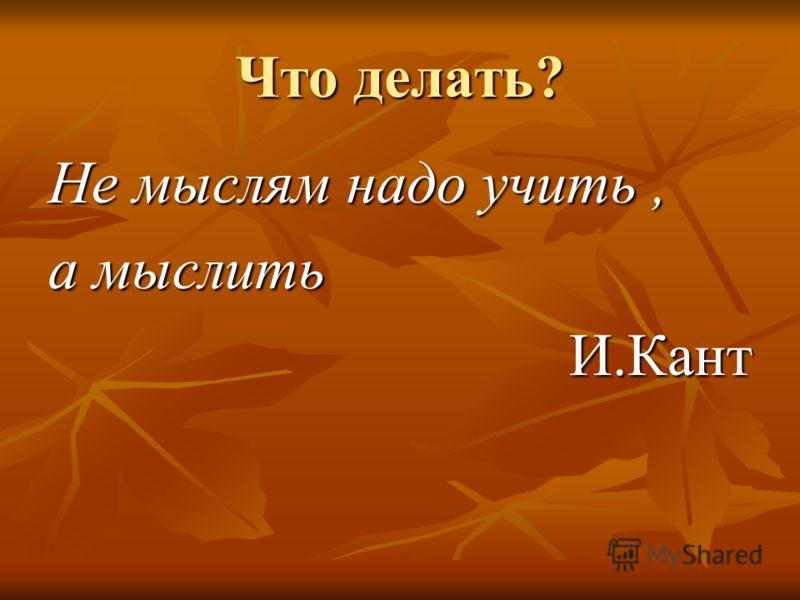 Что делать? Не мыслям надо учить, а мыслить И.Кант