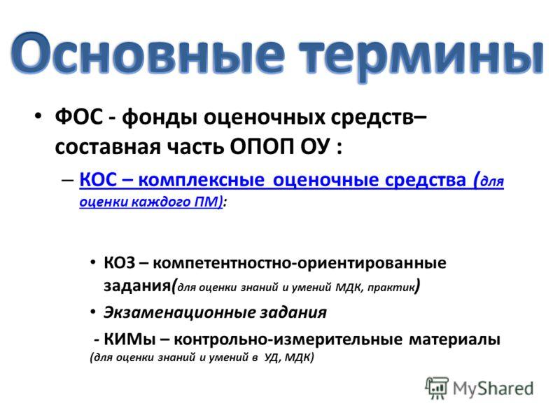 ФОС - фонды оценочных средств– составная часть ОПОП ОУ : – КОС – комплексные оценочные средства ( для оценки каждого ПМ): КОС – комплексные оценочные средства ( для оценки каждого ПМ) КОЗ – компетентностно-ориентированные задания( для оценки знаний и