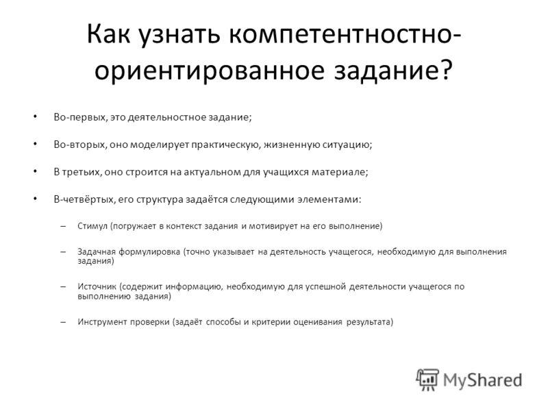 Как узнать компетентностно- ориентированное задание? Во-первых, это деятельностное задание; Во-вторых, оно моделирует практическую, жизненную ситуацию; В третьих, оно строится на актуальном для учащихся материале; В-четвёртых, его структура задаётся