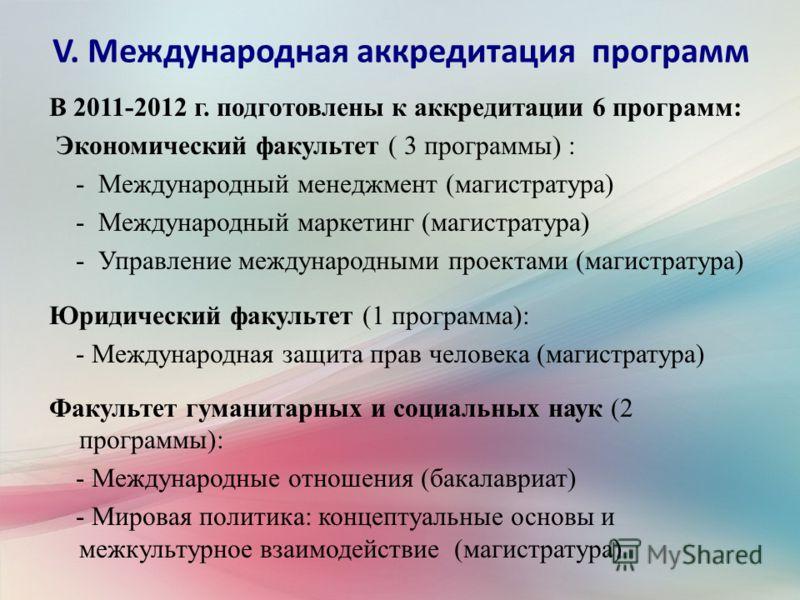 V. Международная аккредитация программ В 2011-2012 г. подготовлены к аккредитации 6 программ: Экономический факультет ( 3 программы) : - Международный менеджмент (магистратура) - Международный маркетинг (магистратура) - Управление международными прое