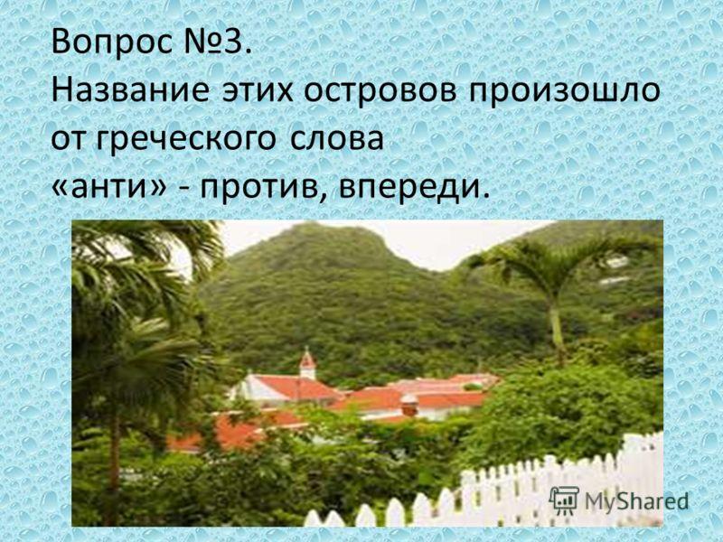 Вопрос 3. Название этих островов произошло от греческого слова «анти» - против, впереди.