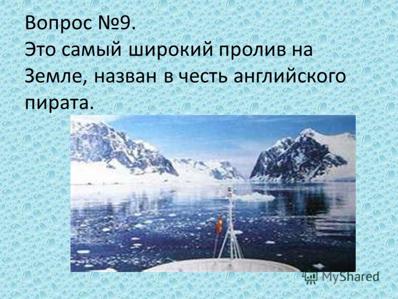 Вопрос 9. Это самый широкий пролив на Земле, назван в честь английского пирата.