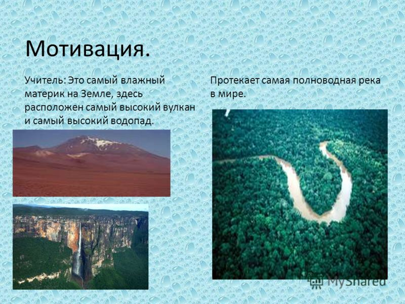 Мотивация. Учитель: Это самый влажный материк на Земле, здесь расположен самый высокий вулкан и самый высокий водопад. Протекает самая полноводная река в мире.