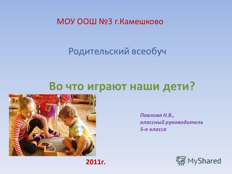 Во что играют наши дети? Родительский всеобуч 2011г. МОУ ООШ 3 г.Камешково Павлова Н.В., классный руководитель 5-а класса