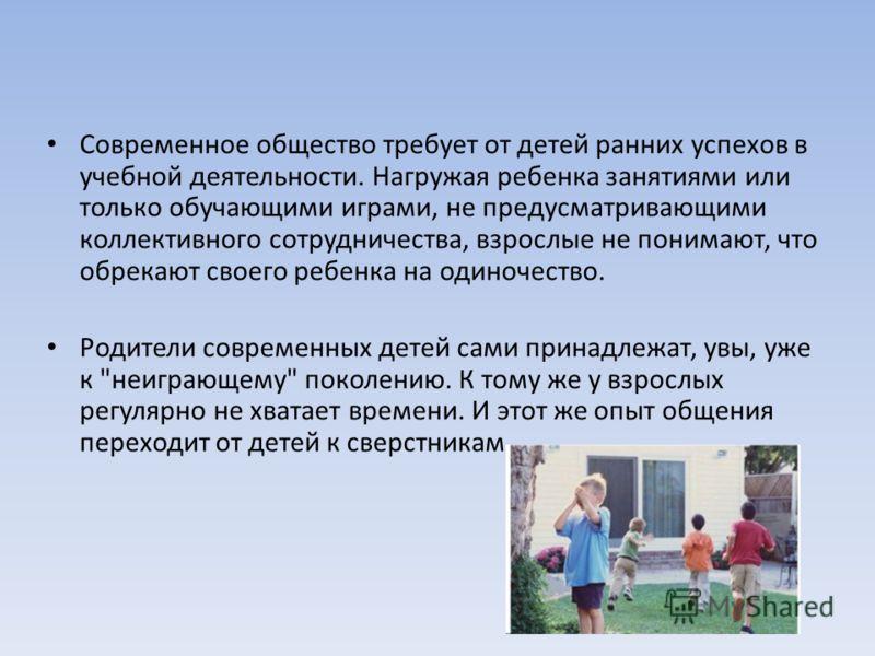 Современное общество требует от детей ранних успехов в учебной деятельности. Нагружая ребенка занятиями или только обучающими играми, не предусматривающими коллективного сотрудничества, взрослые не понимают, что обрекают своего ребенка на одиночество