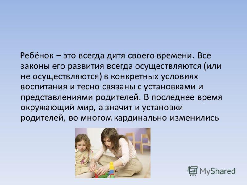 Ребёнок – это всегда дитя своего времени. Все законы его развития всегда осуществляются (или не осуществляются) в конкретных условиях воспитания и тесно связаны с установками и представлениями родителей. В последнее время окружающий мир, а значит и у
