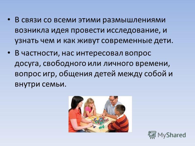 В связи со всеми этими размышлениями возникла идея провести исследование, и узнать чем и как живут современные дети. В частности, нас интересовал вопрос досуга, свободного или личного времени, вопрос игр, общения детей между собой и внутри семьи.