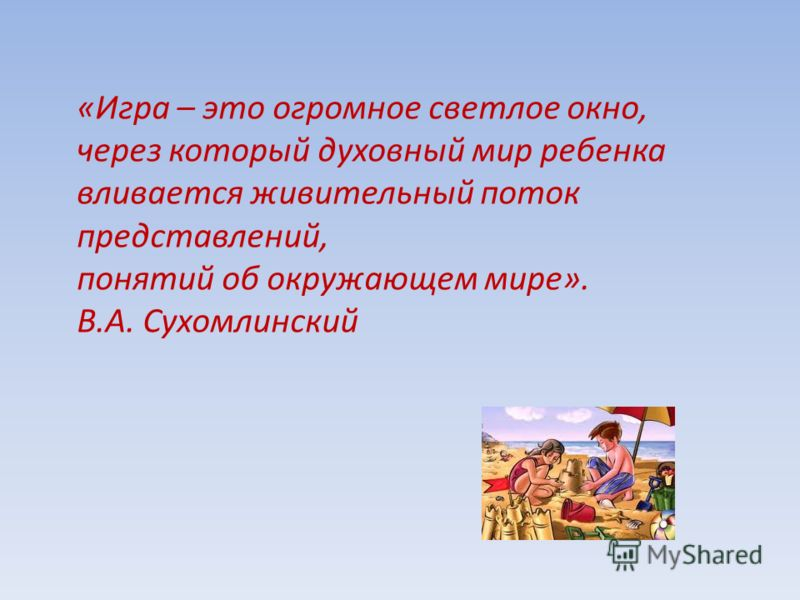 «Игра – это огромное светлое окно, через который духовный мир ребенка вливается живительный поток представлений, понятий об окружающем мире». В.А. Сухомлинский