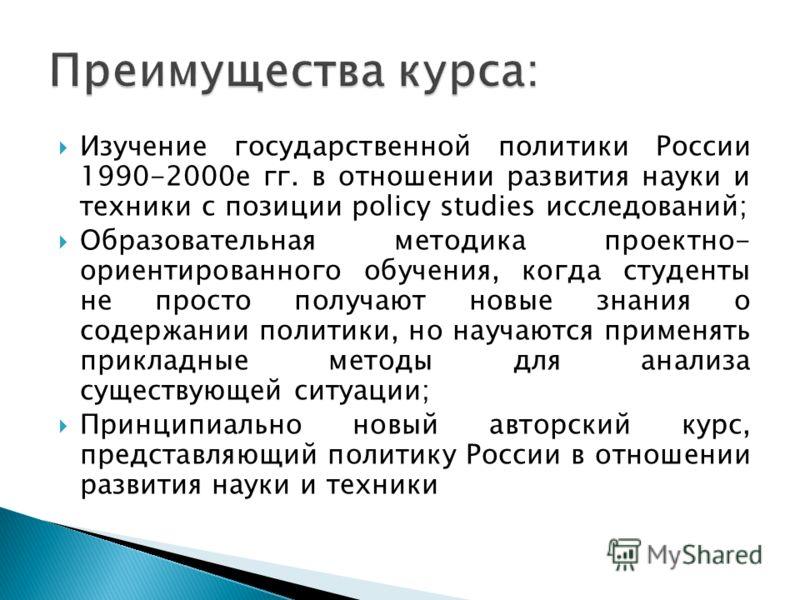 Изучение государственной политики России 1990-2000е гг. в отношении развития науки и техники с позиции policy studies исследований; Образовательная методика проектно- ориентированного обучения, когда студенты не просто получают новые знания о содержа