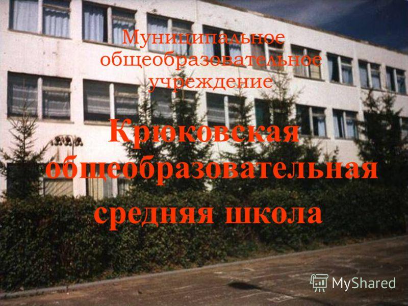 Муниципальное общеобразовательное учреждение Крюковская общеобразовательная средняя школа