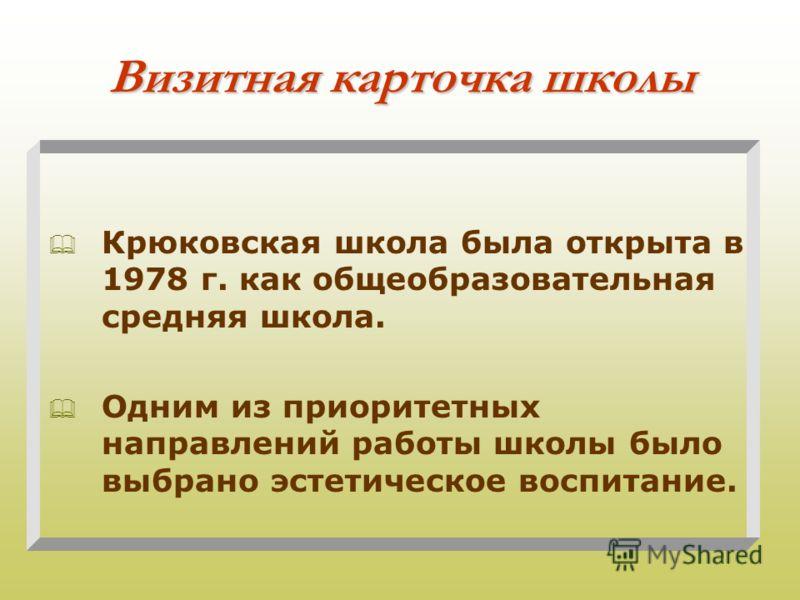 Визитная карточка школы Крюковская школа была открыта в 1978 г. как общеобразовательная средняя школа. Одним из приоритетных направлений работы школы было выбрано эстетическое воспитание.