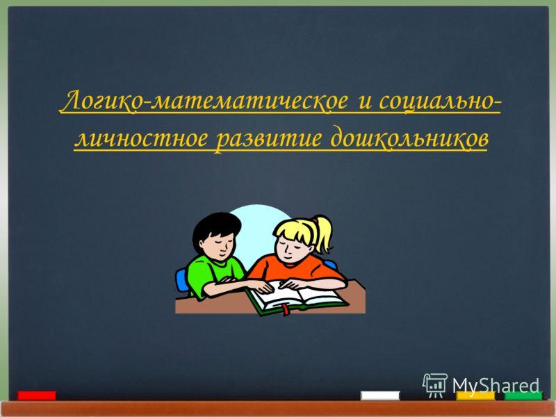Логико-математическое и социально- личностное развитие дошкольников