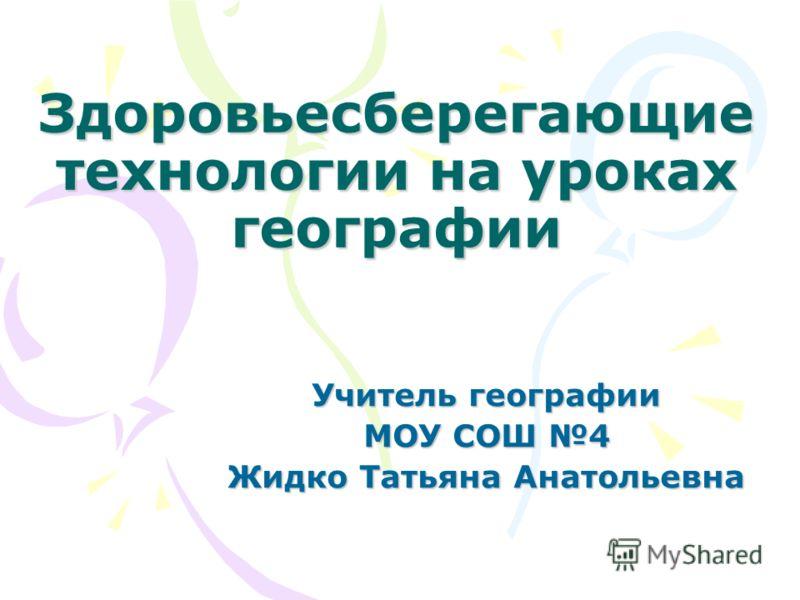 Здоровьесберегающие технологии на уроках географии Учитель географии МОУ СОШ 4 Жидко Татьяна Анатольевна