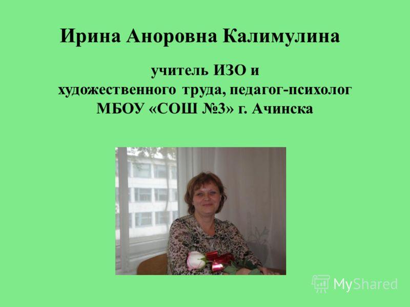 Ирина Аноровна Калимулина учитель ИЗО и художественного труда, педагог-психолог МБОУ «СОШ 3» г. Ачинска