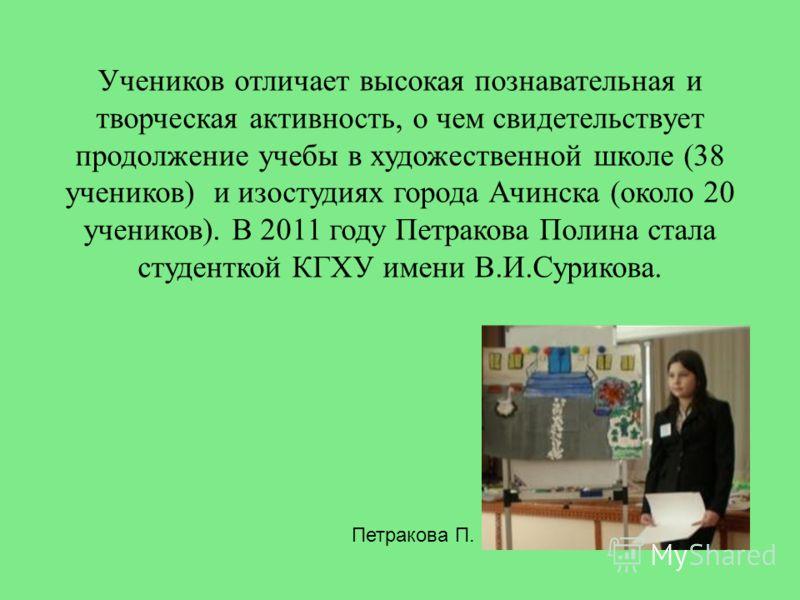 Учеников отличает высокая познавательная и творческая активность, о чем свидетельствует продолжение учебы в художественной школе (38 учеников) и изостудиях города Ачинска (около 20 учеников). В 2011 году Петракова Полина стала студенткой КГХУ имени В