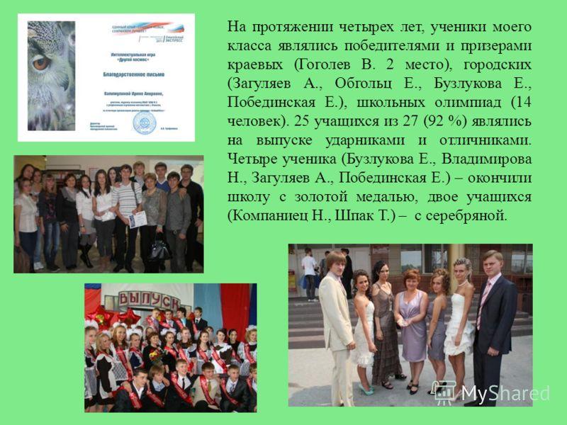 На протяжении четырех лет, ученики моего класса являлись победителями и призерами краевых (Гоголев В. 2 место), городских (Загуляев А., Обгольц Е., Бузлукова Е., Побединская Е.), школьных олимпиад (14 человек). 25 учащихся из 27 (92 %) являлись на вы