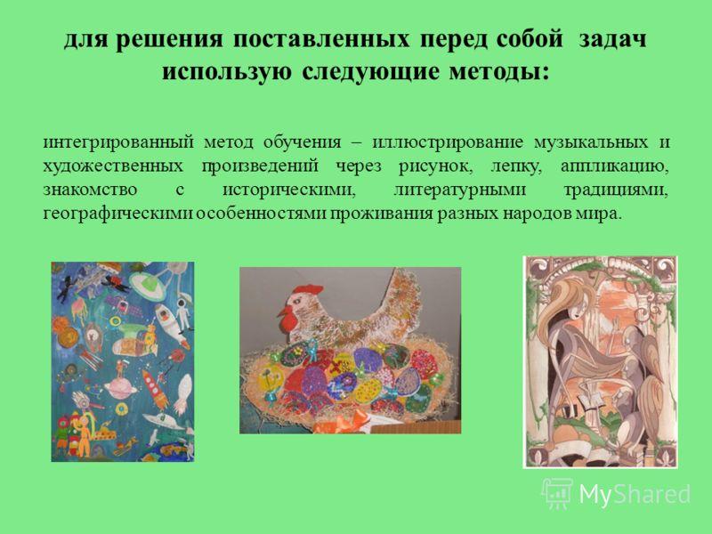 для решения поставленных перед собой задач использую следующие методы: интегрированный метод обучения – иллюстрирование музыкальных и художественных произведений через рисунок, лепку, аппликацию, знакомство с историческими, литературными традициями,