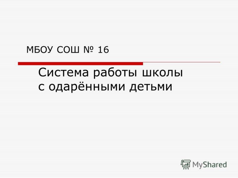 МБОУ СОШ 16 Система работы школы с одарёнными детьми