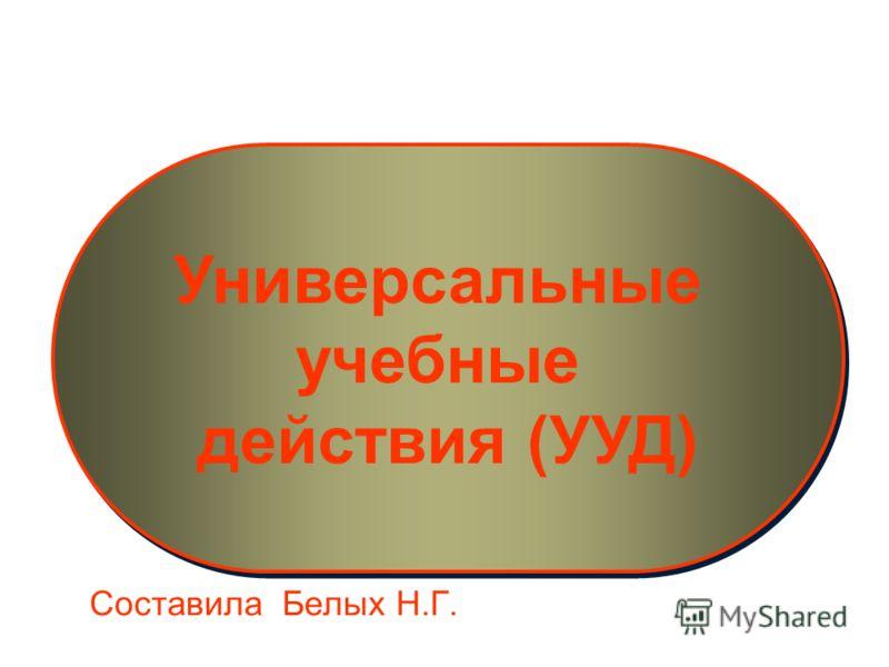 Универсальные учебные действия (УУД) Универсальные учебные действия (УУД) Составила Белых Н.Г.