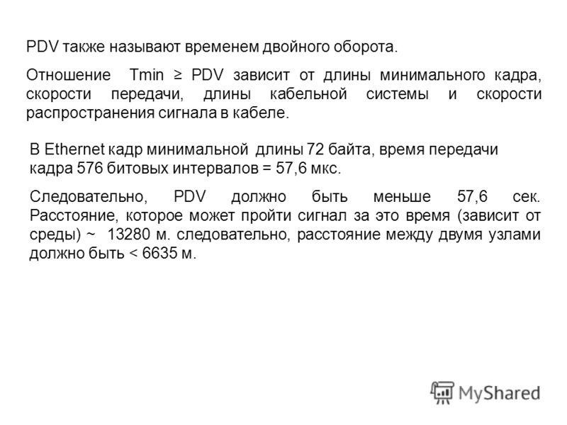 PDV также называют временем двойного оборота. Отношение Tmin PDV зависит от длины минимального кадра, скорости передачи, длины кабельной системы и скорости распространения сигнала в кабеле. В Ethernet кадр минимальной длины 72 байта, время передачи к