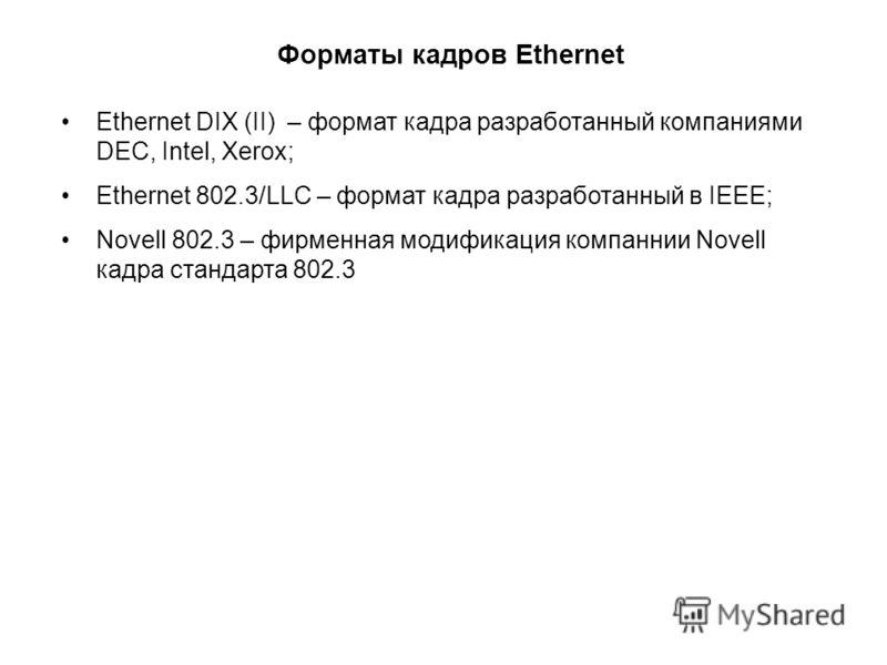 Форматы кадров Ethernet Ethernet DIX (II) – формат кадра разработанный компаниями DEC, Intel, Xerox; Ethernet 802.3/LLC – формат кадра разработанный в IEEE; Novell 802.3 – фирменная модификация компаннии Novell кадра стандарта 802.3