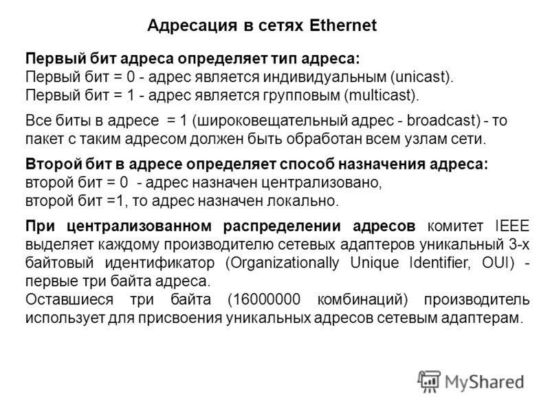 Первый бит адреса определяет тип адреса: Первый бит = 0 - адрес является индивидуальным (unicast). Первый бит = 1 - адрес является групповым (multicast). Все биты в адресе = 1 (широковещательный адрес - broadcast) - то пакет с таким адресом должен бы