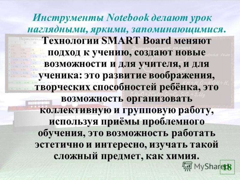 Инструменты Notebook делают урок наглядными, яркими, запоминающимися. Технологии SMART Board меняют подход к учению, создают новые возможности и для учителя, и для ученика: это развитие воображения, творческих способностей ребёнка, это возможность ор