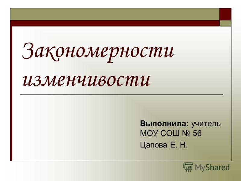 Закономерности изменчивости Выполнила: учитель МОУ СОШ 56 Цапова Е. Н.