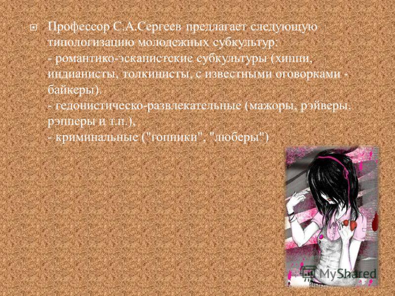 Профессор С. А. Сергеев предлагает следующую типологизацию молодежных субкультур : - романтико - эскапистские субкультуры ( хиппи, индианисты, толкинисты, с известными оговорками - байкеры ). - гедонистическо - развлекательные ( мажоры, рэйверы, рэпп