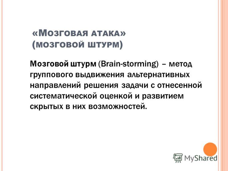 «М ОЗГОВАЯ АТАКА » ( МОЗГОВОЙ ШТУРМ ) Мозговой штурм (Brain-storming) – метод группового выдвижения альтернативных направлений решения задачи с отнесенной систематической оценкой и развитием скрытых в них возможностей.