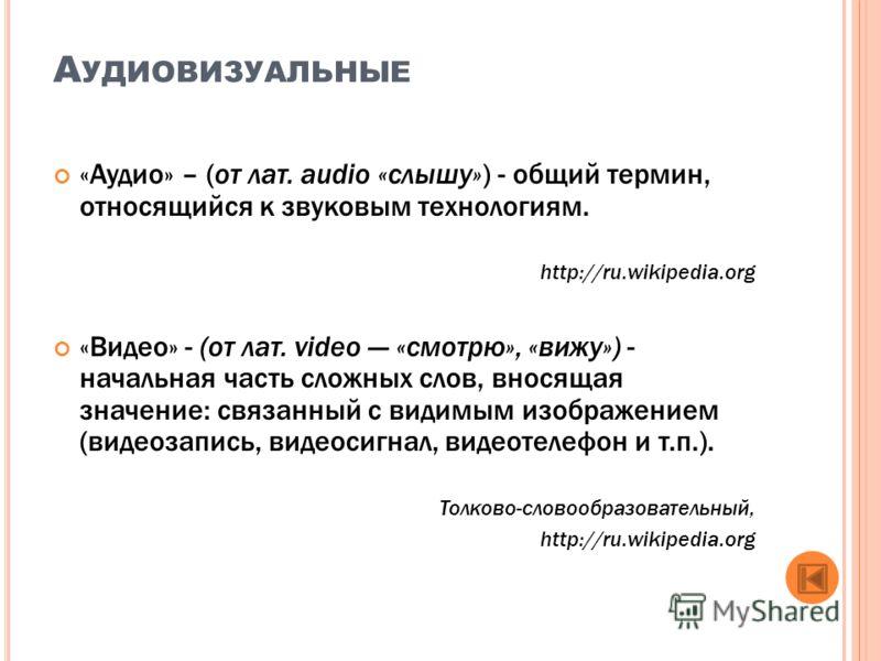 А УДИОВИЗУАЛЬНЫЕ «Аудио» – (от лат. audio «слышу») - общий термин, относящийся к звуковым технологиям. http://ru.wikipedia.org «Видео» - (от лат. video «смотрю», «вижу») - начальная часть сложных слов, вносящая значение: связанный с видимым изображен