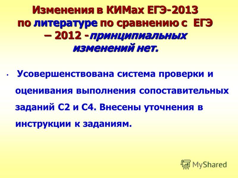 Изменения в КИМах ЕГЭ-2013 по литературе по сравнению с ЕГЭ – 2012 -принципиальных изменений нет. Усовершенствована система проверки и оценивания выполнения сопоставительных заданий С2 и С4. Внесены уточнения в инструкции к заданиям.