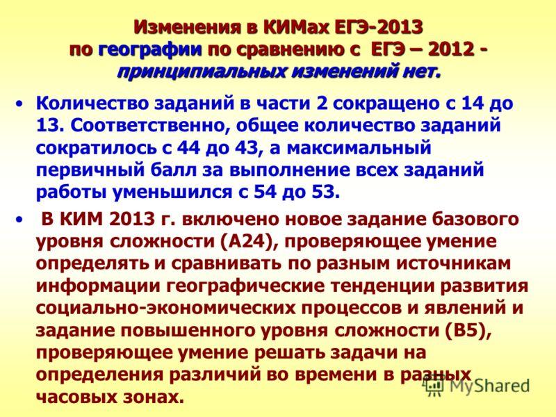 Изменения в КИМах ЕГЭ-2013 по географии по сравнению с ЕГЭ – 2012 - принципиальных изменений нет. Количество заданий в части 2 сокращено с 14 до 13. Соответственно, общее количество заданий сократилось с 44 до 43, а максимальный первичный балл за вып
