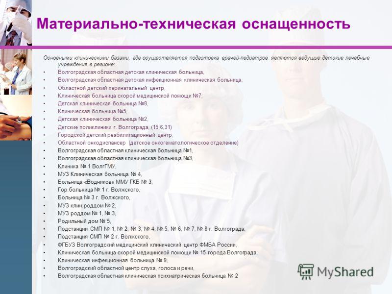 Материально-техническая оснащенность Основными клиническими базами, где осуществляется подготовка врачей-педиатров являются ведущие детские лечебные учреждения в регионе: Волгоградская областная детская клиническая больница, Волгоградская областная д