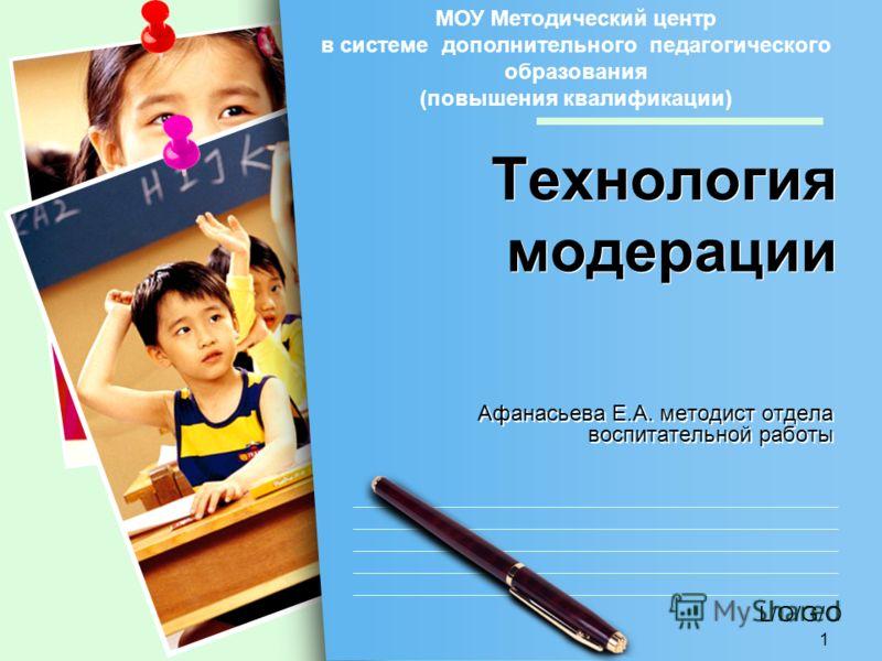 L/O/G/O 1 Технология модерации Афанасьева Е.А. методист отдела воспитательной работы МОУ Методический центр в системе дополнительного педагогического образования (повышения квалификации)