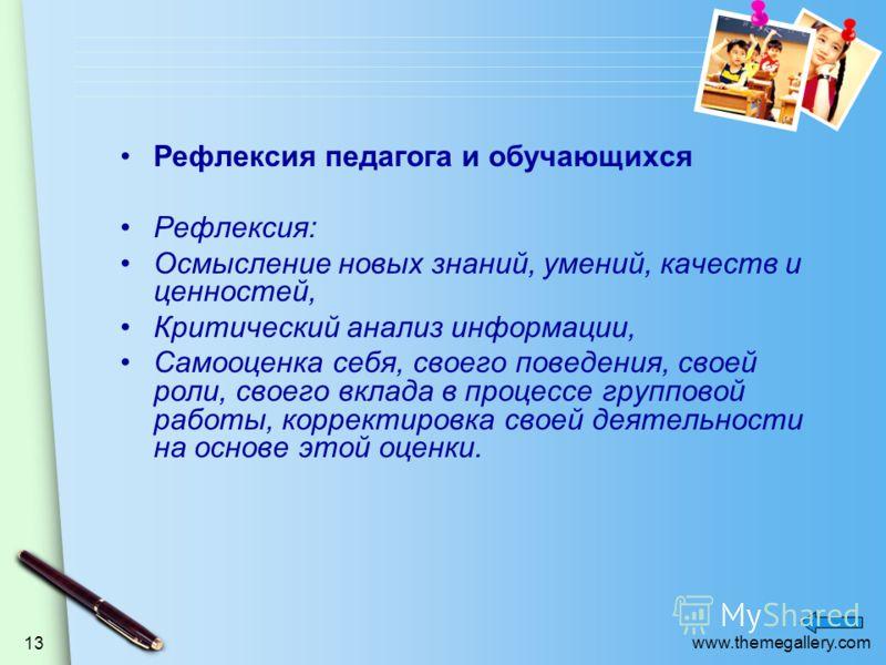 www.themegallery.com 13 Рефлексия педагога и обучающихся Рефлексия: Осмысление новых знаний, умений, качеств и ценностей, Критический анализ информации, Самооценка себя, своего поведения, своей роли, своего вклада в процессе групповой работы, коррект