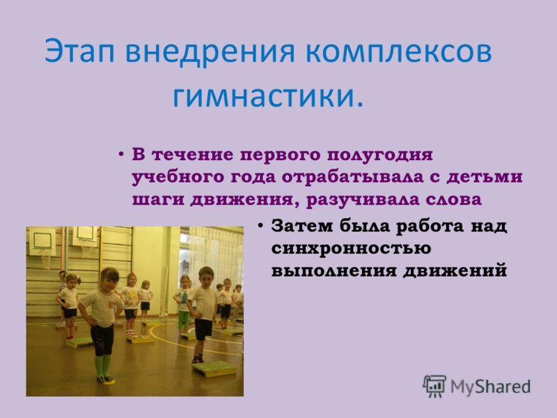 Этап внедрения комплексов гимнастики. В течение первого полугодия учебного года отрабатывала с детьми шаги движения, разучивала слова Затем была работа над синхронностью выполнения движений