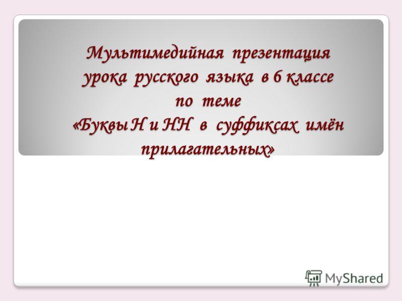 Мультимедийная презентация урока русского языка в 6 классе по теме «Буквы Н и НН в суффиксах имён прилагательных»