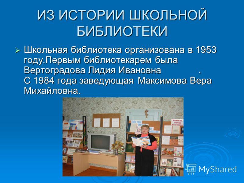 ИЗ ИСТОРИИ ШКОЛЬНОЙ БИБЛИОТЕКИ Школьная библиотека организована в 1953 году.Первым библиотекарем была Вертоградова Лидия Ивановна. С 1984 года заведующая Максимова Вера Михайловна. Школьная библиотека организована в 1953 году.Первым библиотекарем был