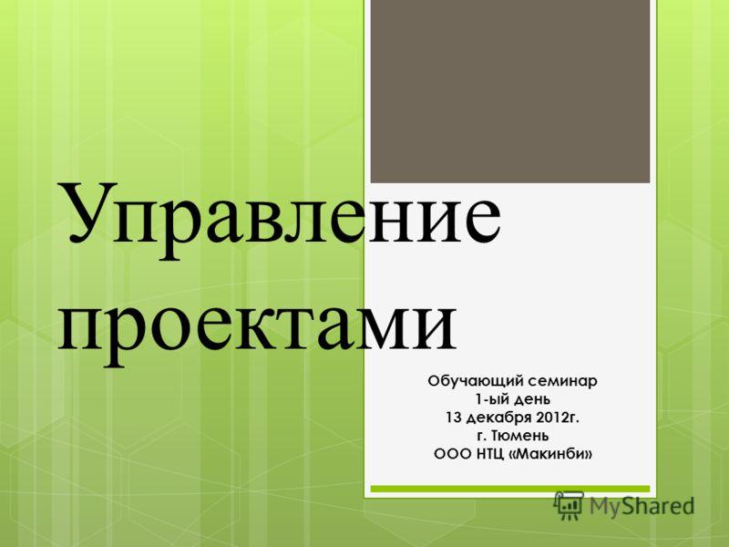 Управление проектами Обучающий семинар 1-ый день 13 декабря 2012г. г. Тюмень ООО НТЦ «Макинби»