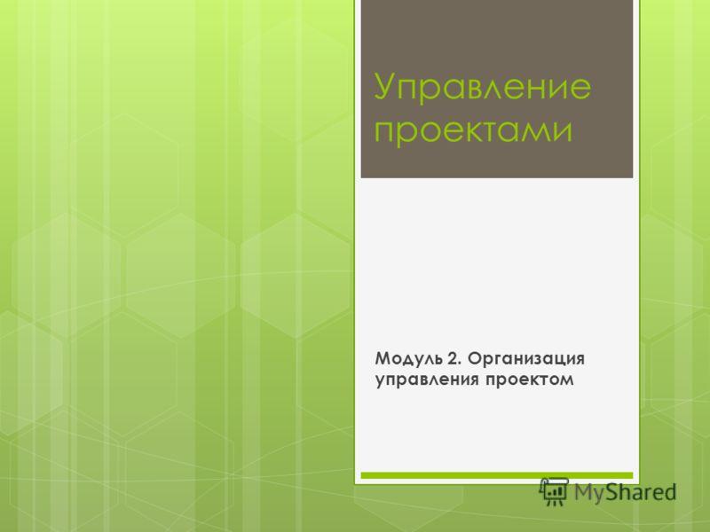 Управление проектами Модуль 2. Организация управления проектом