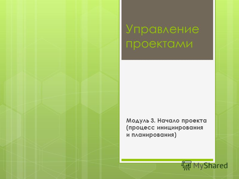 Управление проектами Модуль 3. Начало проекта (процесс инициирования и планирования)