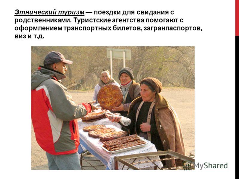 Этнический туризм поездки для свидания с родственниками. Туристские агентства помогают с оформлением транспортных билетов, загранпаспортов, виз и т.д.