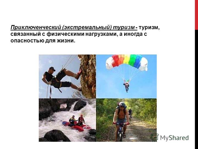 Приключенческий (экстремальный) туризм - туризм, связанный с физическими нагрузками, а иногда с опасностью для жизни.