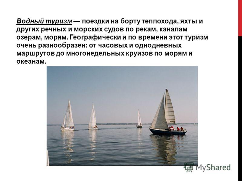 Водный туризм поездки на борту теплохода, яхты и других речных и морских судов по рекам, каналам озерам, морям. Географически и по времени этот туризм очень разнообразен: от часовых и однодневных маршрутов до многонедельных круизов по морям и океанам